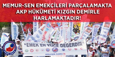 MEMUR-SEN EMEKÇİLERİ PARÇALAMAKTA AKP HÜKÜMETİ KIZGIN DEMİRLE HARLAMAKTADIR!