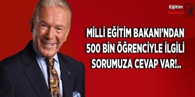 Milli Eğitim Bakanı'ndan 500 bin öğrenciyle ilgili sorumuza cevap var!..