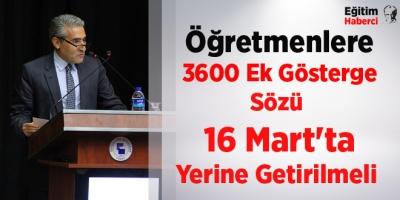 Öğretmenlere 3600 Ek Gösterge Sözü 16 Mart'ta Yerine Getirilmeli