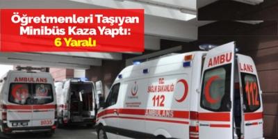 Öğretmenleri Taşıyan Minibüs Kaza Yaptı: 6 Yaralı
