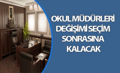 OKUL MÜDÜRLERİ DEĞİŞİMİ SEÇİM SONRASINA KALACAK
