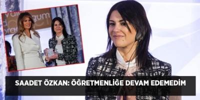 Saadet Özkan: Öğretmenliğe devam edemedim