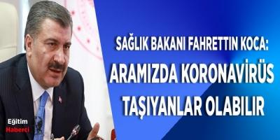 Sağlık Bakanı Fahrettin Koca:  Aramızda KORONAVİRÜS  Taşıyanlar Olabilir
