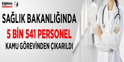 -SAĞLIK BAKANLIĞINDA 5 BİN 541 PERSONEL KAMU GÖREVİNDEN ÇIKARILDI