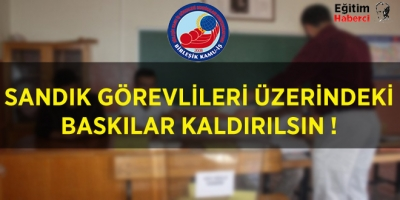 SANDIK GÖREVLİLERİ ÜZERİNDEKİ BASKILAR KALDIRILSIN !