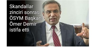 Skandallar zinciri sonrası ÖSYM Başkanı Ömer Demir istifa etti
