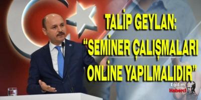 """TALİP GEYLAN:  """"SEMİNER ÇALIŞMALARI  ONLİNE YAPILMALIDIR"""""""