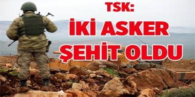 TSK: İKİ ASKER ŞEHİT OLDU