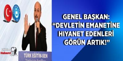 """TÜRK EĞİTİM SEN GENEL BAŞKANI: """"DEVLETİN EMANETİNE HIYANET EDENLERİ GÖRÜN ARTIK!"""""""