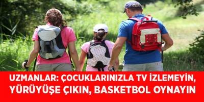 -UZMANLAR: ÇOCUKLARINIZLA TV İZLEMEYİN, YÜRÜYÜŞE ÇIKIN, BASKETBOL OYNAYIN