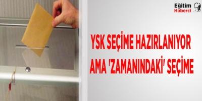 -YSK SEÇİME HAZIRLANIYOR AMA 'ZAMANINDAKİ' SEÇİME