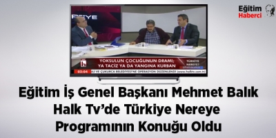 Eğitim İş Genel Başkanı Mehmet Balık Halk Tv'de Türkiye Nereye Programının Konuğu oldu