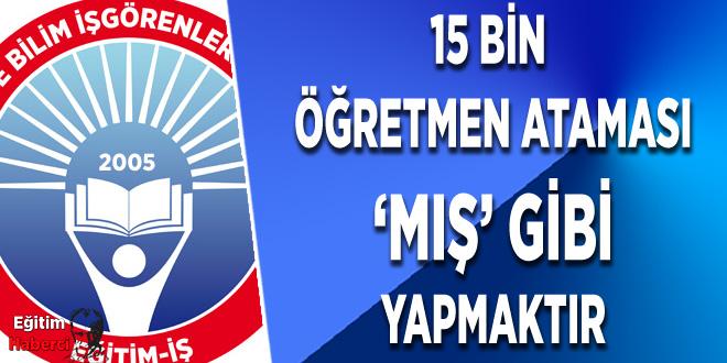 15 BİN ÖĞRETMEN ATAMASI 'MIŞ' GİBİ YAPMAKTIR