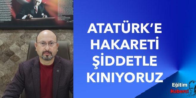 Atatürk'e Hakareti Şiddetle Kınıyoruz