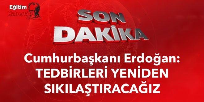 Cumhurbaşkanı Erdoğan: TEDBİRLERİ YENİDEN SIKILAŞTIRACAĞIZ
