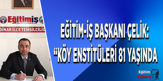 """Eğitim-İş Başkanı ÇELİK: """"Köy Enstitüleri 81 Yaşında"""