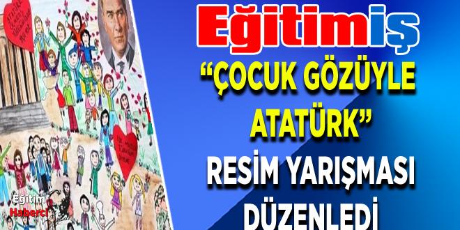 """EĞİTİM İŞ """"ÇOCUK GÖZÜYLE  ATATÜRK"""" RESİM YARIŞMASI DÜZENLEDİ"""