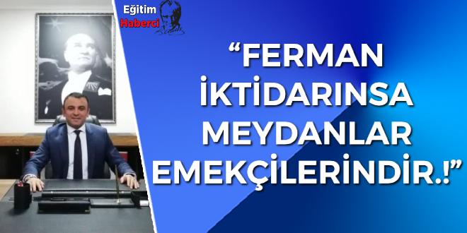 FERMAN İKTİDARINSA MEYDANLAR EMEKÇİLERİNDİR.!