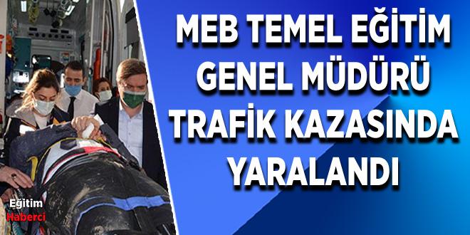 MEB TEMEL EĞİTİM GENEL MÜDÜRÜ TRAFİK KAZASINDA YARALANDI