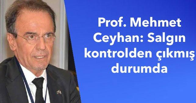 Prof. Mehmet Ceyhan: Salgın kontrolden çıkmış durumda