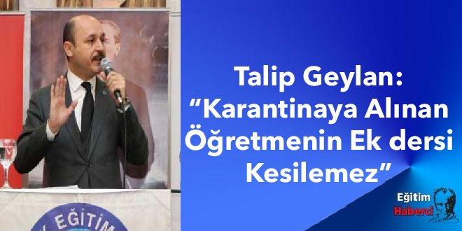 """Talip Geylan:""""Karantinaya Alınan Öğretmenin Ek dersi Kesilemez"""""""