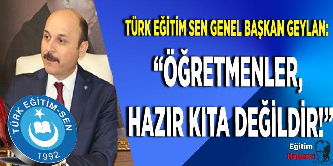 """TÜRK EĞİTİM SEN GENEL BAŞKANI GEYLAN: """"ÖĞRETMENLER, HAZIR KITA DEĞİLDİR!"""""""
