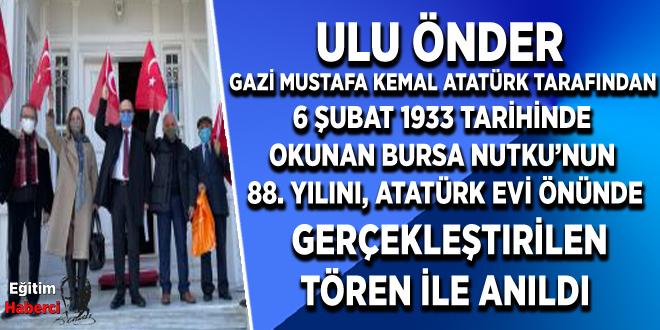 Ulu Önder Gazi Mustafa Kemal Atatürk tarafından 6 Şubat 1933 tarihinde okunan Bursa Nutku'nun 88. Yılını, Atatürk Evi önünde gerçekleştirdiğimiz tören ile anıldı