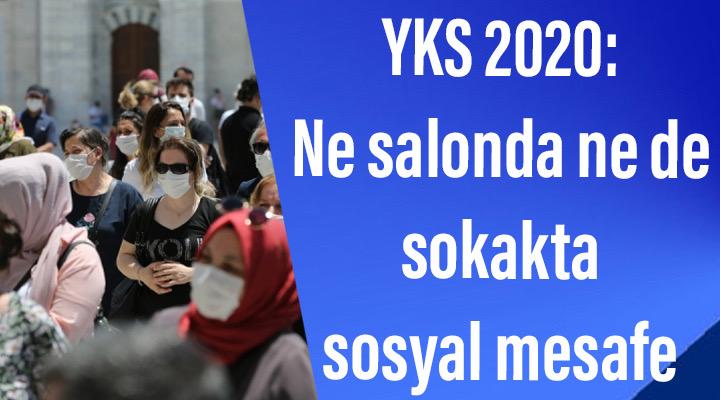 YKS 2020: Ne salonda ne de sokakta sosyal mesafe