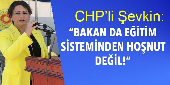 CHP'Lİ ŞEVKİN:BAKAN DA EĞİTİM SİSTEMİNDEN HOŞNUT DEĞİL!
