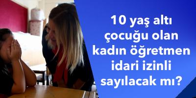 10 yaş altı çocuğu olan kadın öğretmen idari izinli sayılacak mı?