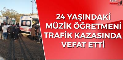 24 YAŞINDAKİ MÜZİK ÖĞRETMENİ TRAFİK KAZASINDA VEFAT ETTİ