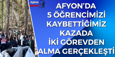 AFYON'DA 5 ÖĞRENCİMİZİ KAYBETTİĞİMİZ KAZADA İKİ GÖREVDEN  ALMA GERÇEKLEŞTİ