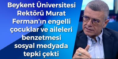 Beykent Üniversitesi Rektörü Murat Ferman'ın engelli çocuklar ve aileleri benzetmesi sosyal medyada tepki çekti