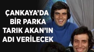 -ÇANKAYA'DA BİR PARKA TARIK AKAN'IN ADI VERİLECEK
