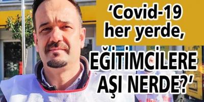 Covid-19 her yerde, eğitimcilere aşı nerde?