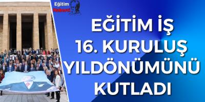 EĞİTİM İŞ 16. KURULUŞ  YILDÖNÜMÜNÜ KUTLADI