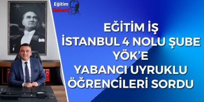 EĞİTİM İŞ  İSTANBUL 4 NOLU ŞUBE YÖK'E YABANCI UYRUKLU  ÖĞRENCİLERİ SORDU