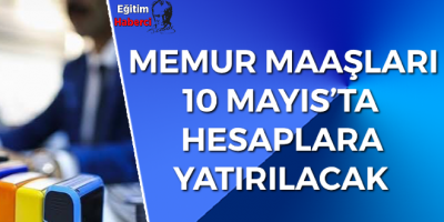 MEMUR MAAŞLARI 10 MAYIS'TA HESAPLARA YATIRILACAK