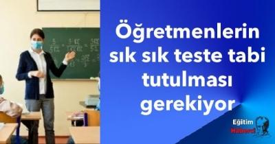 Öğretmenlerin sık sık teste tabi tutulması gerekiyor