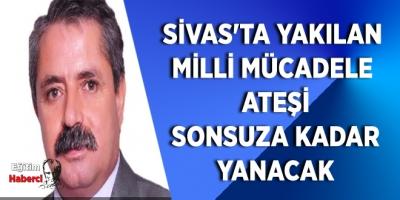 Sivas'ta yakılan milli mücadele ateşi sonsuza kadar yanacak