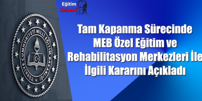 Tam Kapanma Sürecinde MEB Özel Eğitim ve Rehabilitasyon Merkezleri İle İlgili Kararını Açıkladı