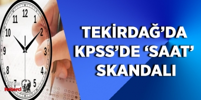 TEKİRDAĞ'DA KPSS'DE 'SAAT' SKANDALI