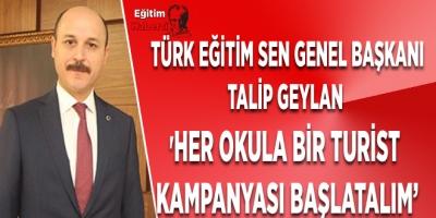 TÜRK EĞİTİM SEN GENEL BAŞKANI TALİP GEYLAN  'HER OKULA BİR TURİST  KAMPANYASI BAŞLATALIM'