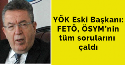 YÖK Eski Başkanı: FETÖ, ÖSYM'nin tüm sorularını çaldı